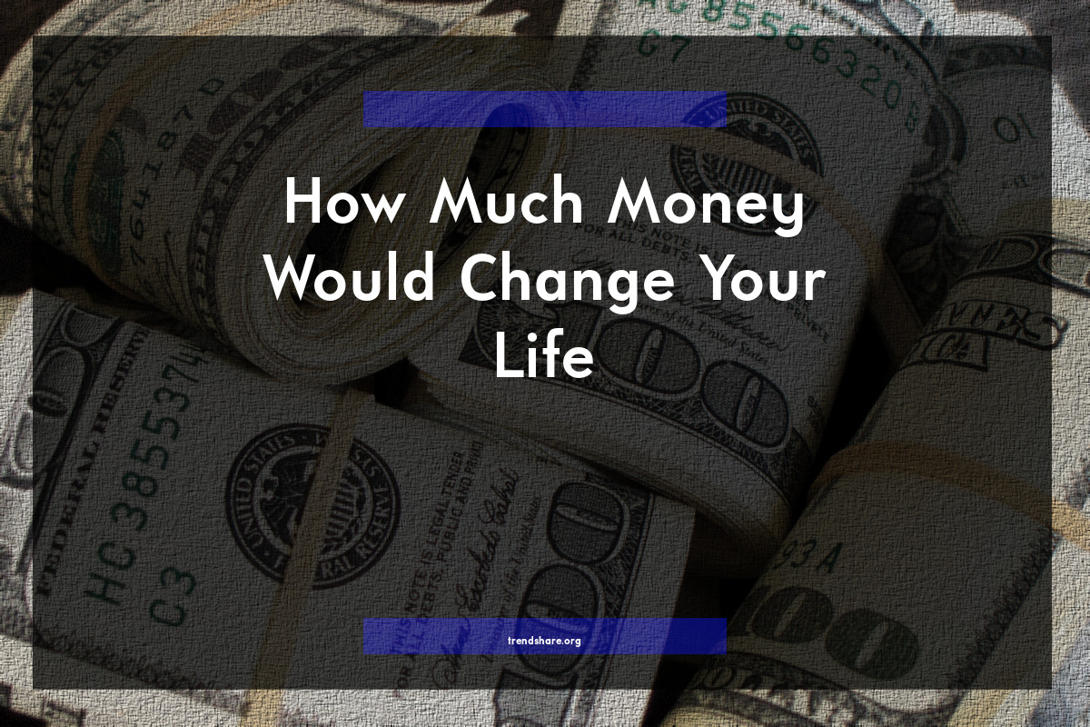 How Much Money Would Change Your Life?
