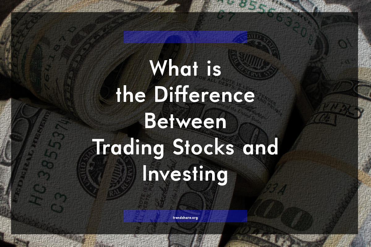 What is the Difference Between Trading Stocks and Investing?