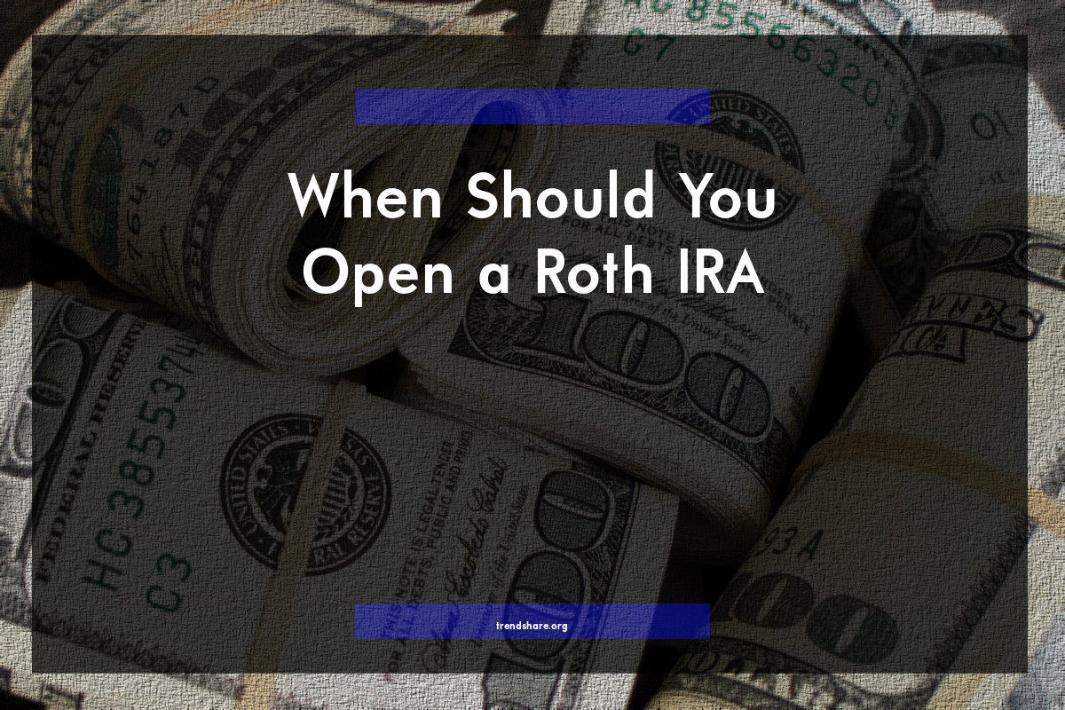 When Should You Open a Roth IRA?