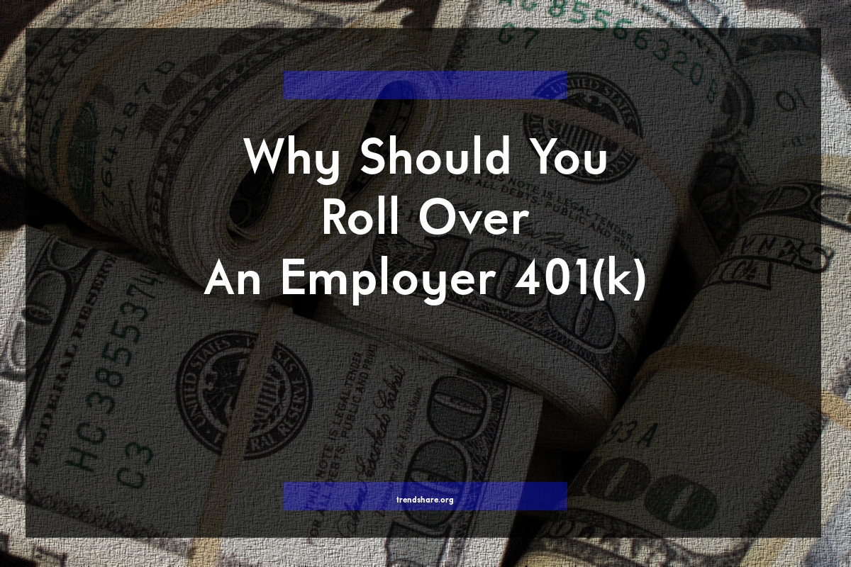 Why Should You Roll Over An Employer 401(k)?
